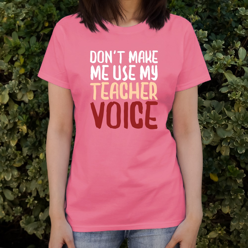 Don/'t Make Me Use My Teacher Voice Funny Women/'s Novelty T-Shirt